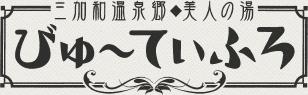 三加和温泉郷◆美人の湯 びゅ~てぃふろ